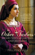The Other Tudors: Henry VIII's Mistresses and Bastards