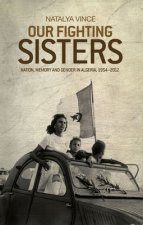 Our Fighting Sisters: Nation, Memory and Gender in Algeria, 1954-2012