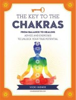 The Key to the Chakras: From Balance to Healing: Advice and Exercises to Unlock Your True Potential