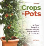 Crops in Pots: 50 Great Projects to Grow Vegetables, Herbs, and Fruits in Containers