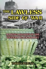 The Lawless Side of War: Making Millions on the Vietnam Black-Market - A Fictional Memoir