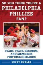 So You Think You're a Philadelphia Phillies Fan?: Stars, STATS, Records, and Memories for True Diehards