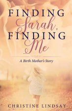 Finding Sarah, Finding Me: A Birth Mother's Story