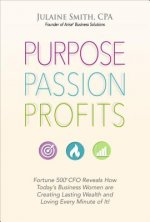 Purpose Passion Profits: Fortune 500 CFO Reveals How Today's Business Women Are Creating Lasting Wealth and Loving Every Minute of It!