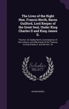 Lives of the Right Hon. Francis North, Baron Guilford, Lord Keeper of the Great Seal, Under King Charles II and King James II.