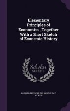 Elementary Principles of Economics, Together with a Short Sketch of Economic History