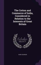 Cotton and Commerce of India, Considered in Relation to the Interests of Great Britain