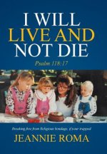I WILL LIVE AND NOT DIE: PSALM 118:17