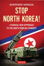 Stop North Korea!: A Radical New Approach to Solving the North Korea Standoff