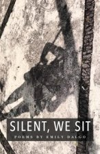 Silent, We Sit: Poems by Emily Dalgo