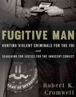 Fugitive Man: Hunting Violent Criminals for the FBI and Searching for Justice for the Innocent Convict