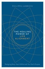 The Healing Power of Life Alignment: Realigning Body, Heart and Mind with Your Soul's Purpose