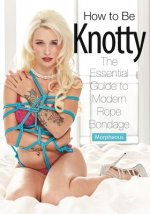 How to Be Knotty: The Essential Guide to Modern Rope Bondage