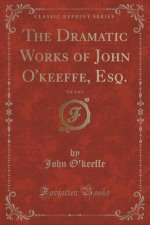 The Dramatic Works of John O'keeffe, Esq., Vol. 3 of 4 (Classic Reprint)
