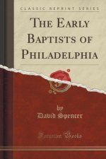 The Early Baptists of Philadelphia (Classic Reprint)