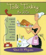 Talk Turkey to Me: A Good Time in the Kitchen Talking Turkey and All the Trimmings