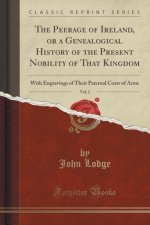 The Peerage of Ireland, or a Genealogical History of the Present Nobility of That Kingdom, Vol. 2