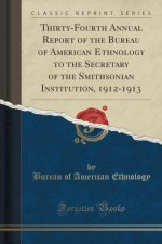 Thirty-Fourth Annual Report of the Bureau of American Ethnology to the Secretary of the Smithsonian Institution, 1912-1913 (Classic Reprint)