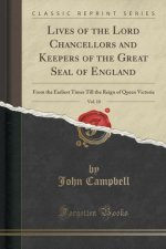 Lives of the Lord Chancellors and Keepers of the Great Seal of England, Vol. 10