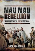 The Mau Mau Rebellion: The Emergency in Kenya 1952 - 1956