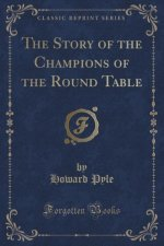 The Story of the Champions of the Round Table (Classic Reprint)