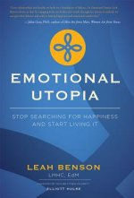 Emotional Utopia: Stop Searching for Happiness and Start Living It