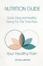 Your Healthy Pain: Nutrition Guide: Quick, Easy and Healthy Eating for the Time Poor