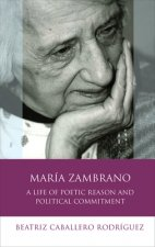 Maria Zambrano: A Life of Poetic Reason and Political Commitment