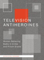 Television Anti-Heroines: Women Behaving Badly in Crime and Prison Drama
