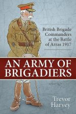 An Army of Brigadiers: British Brigade Commanders at the Battle of Arras 1917
