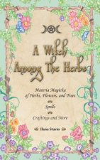 A Witch Among the Herbs: Materia Magic of Herbs, Flowers, and Trees Spells Craftings and More