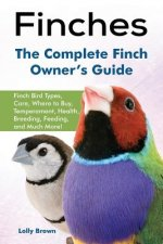 Finches: Finch Bird Types, Care, Where to Buy, Temperament, Health, Breeding, Feeding, and Much More! the Complete Finch Owner'