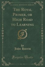 The Royal Primer, or High Road to Learning (Classic Reprint)