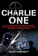 Charlie One: The True Story of an Irishman in the British Army and His Role in Covert Counter-Terrorism Operations in Northern Irel