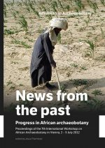 News from the Past: Progress in African Archaeobotany: Proceedings of the 7th International Workshop on African Archaeobotany in Vienna, 2 - 5 July 20