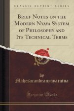 Brief Notes on the Modern Nyaya System of Philosophy and Its Technical Terms (Classic Reprint)
