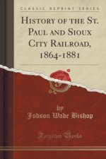 History of the St. Paul and Sioux City Railroad, 1864-1881 (Classic Reprint)
