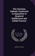 Christian Sabbath Vindicated in Opposition to Sceptical Indifference and Infidel Practice
