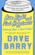 Live Right and Find Happiness: Although Beer Is Much Faster; Life Lessons and Other Ravings from Dave Barry