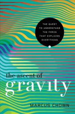 Ascent of Gravity - The Quest to Understand the Force that Explains Everything