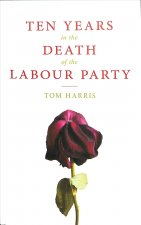Ten Years in the Death of the Labour Party 2007-2017