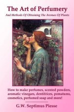Art of Perfumery and Methods of Obtaining the Aromas of Plants: How to Make Perfumes, Scented Powders, Aromatic Vinegars, Dentifrices, Pomatums, Cosme