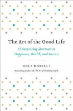 The Art of the Good Life: 52 Surprising Shortcuts to Happiness, Wealth, and Success