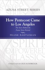 How Pentecost Came to Los Angeles: The Story Behind the Azusa Street Revival