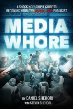 Media Whore: A Shockingly Simple Guide to Becoming Your Own Kickass Publicist