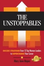 The Unstoppables: Success Strategies from 12 Top Women Leaders to Supercharge Your Career