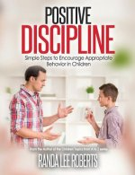 Positive Discipline: Simple Steps to Encourage Appropriate Behavior in Children: Simple Steps to Encourage Appropriate Behavior in Children