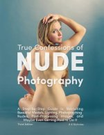 True Confessions of Nude Photography: A Step-By-Step Guide to Recruiting Beautiful Models, Lighting, Photographing Nudes, Post-Processing Images, and
