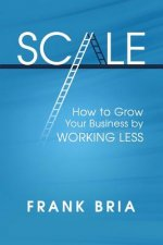Scale: How to Grow Your Business by Working Less