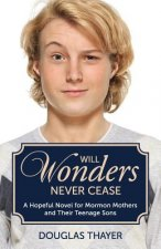 Will Wonders Never Cease: A Hopeful Novel for Mormon Mothers and Their Teenage Sons